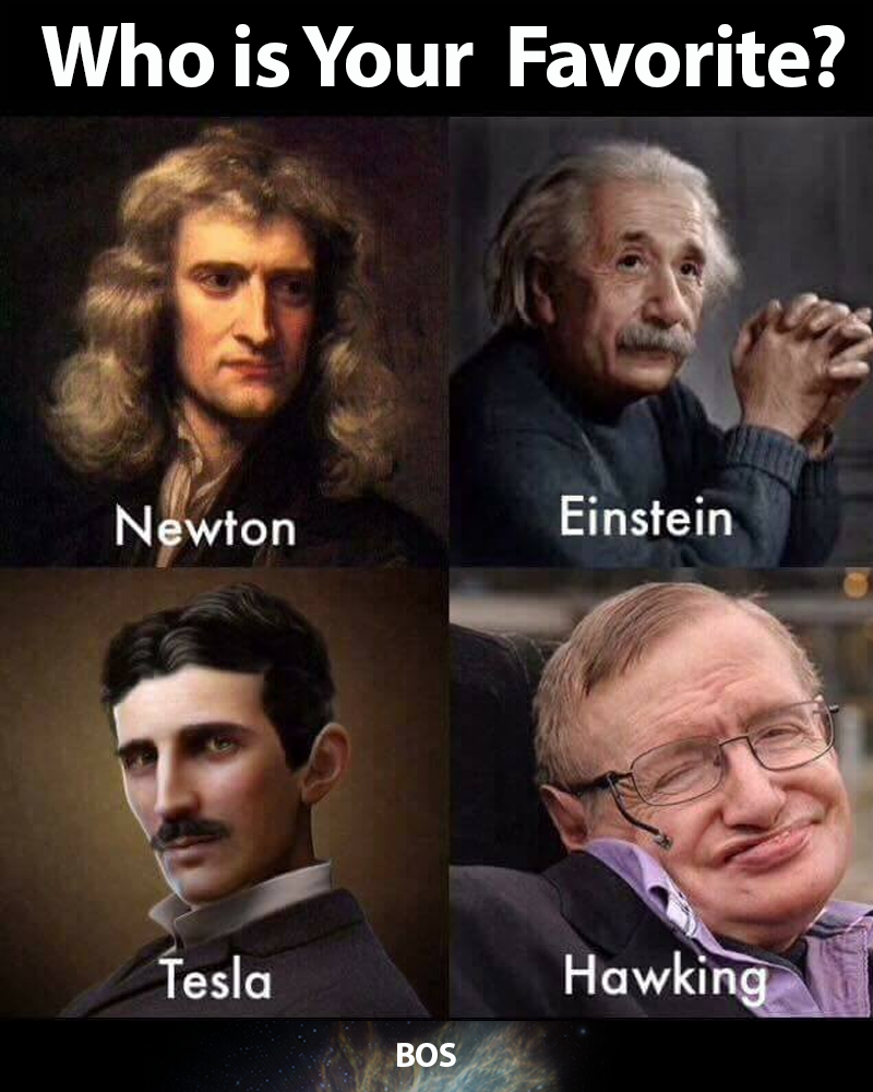 whom you regard best amongGreat Scientist Tesla ,Newton ,Einstein, Stephen Hawking